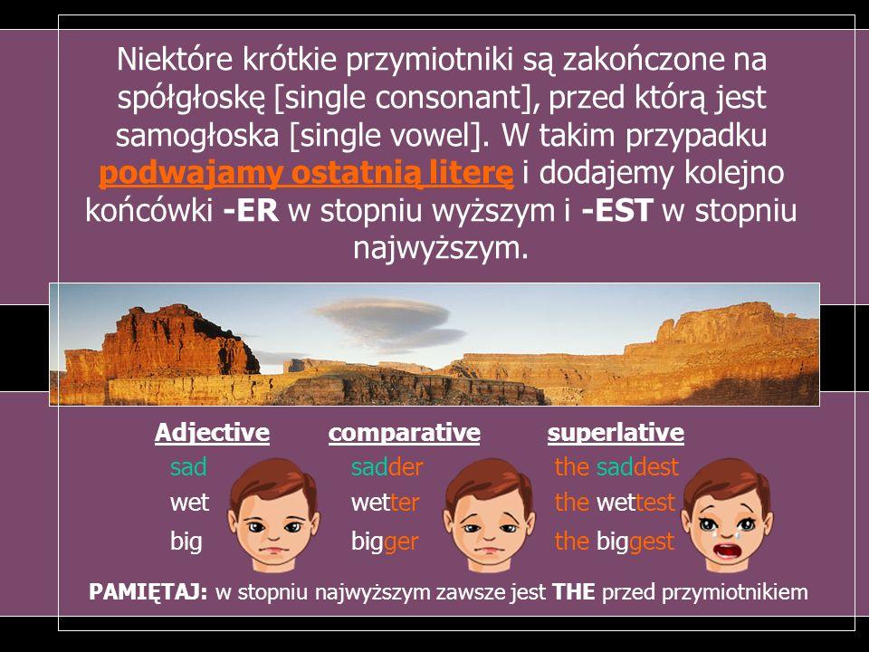 Niektóre krótkie przymiotniki są zakończone na spółgłoskę [single consonant], przed którą jest samogłoska [single vowel]. W takim przypadku podwajamy ostatnią literę i dodajemy kolejno końcówki -ER w stopniu wyższym i -EST w stopniu najwyższym.